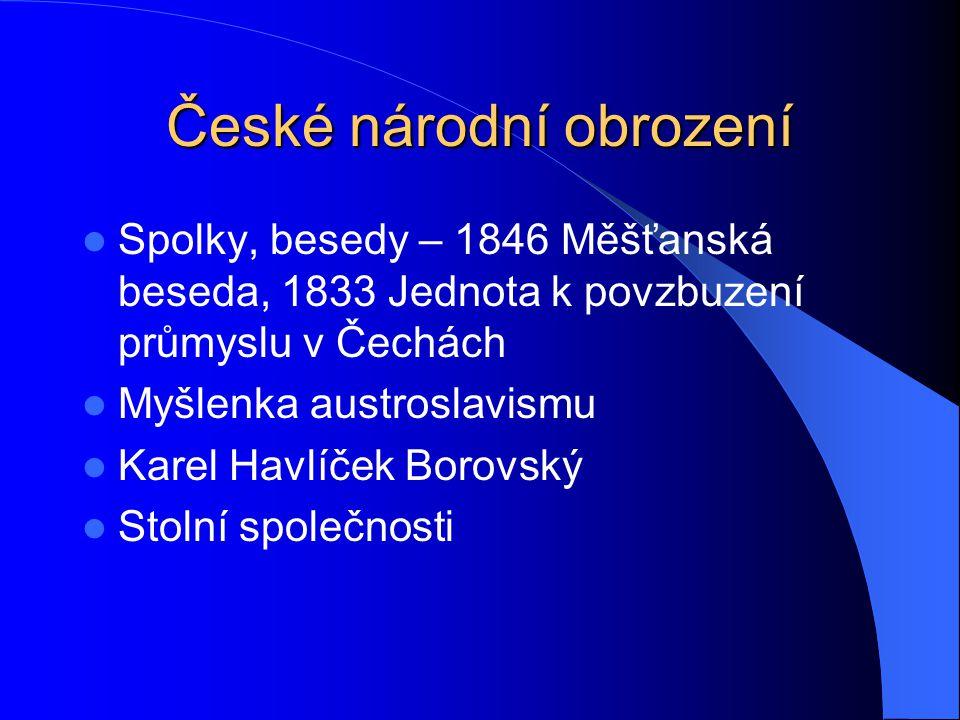 České národní obrození Spolky, besedy – 1846 Měšťanská beseda, 1833 Jednota k povzbuzení průmyslu v Čechách Myšlenka austroslavismu Karel Havlíček Bor