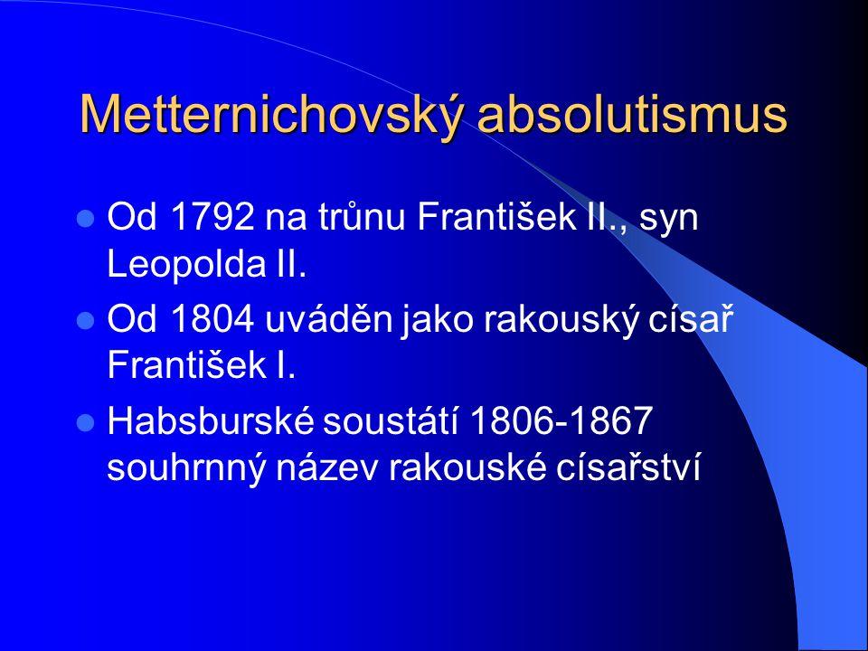 Metternichovský absolutismus Od 1792 na trůnu František II., syn Leopolda II. Od 1804 uváděn jako rakouský císař František I. Habsburské soustátí 1806