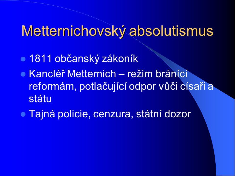 Metternichovský absolutismus 1811 občanský zákoník Kancléř Metternich – režim bránící reformám, potlačující odpor vůči císaři a státu Tajná policie, c