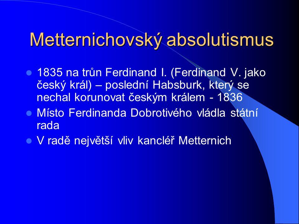 Metternichovský absolutismus 1835 na trůn Ferdinand I. (Ferdinand V. jako český král) – poslední Habsburk, který se nechal korunovat českým králem - 1