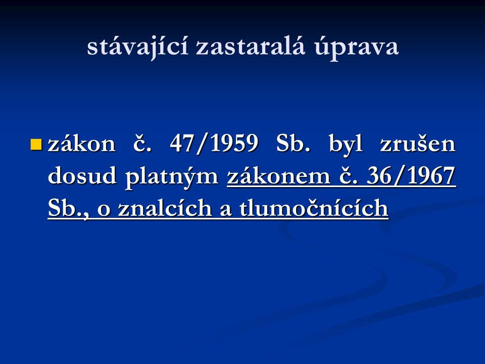 stávající zastaralá úprava zákon č. 47/1959 Sb. byl zrušen dosud platným zákonem č. 36/1967 Sb., o znalcích a tlumočnících zákon č. 47/1959 Sb. byl zr