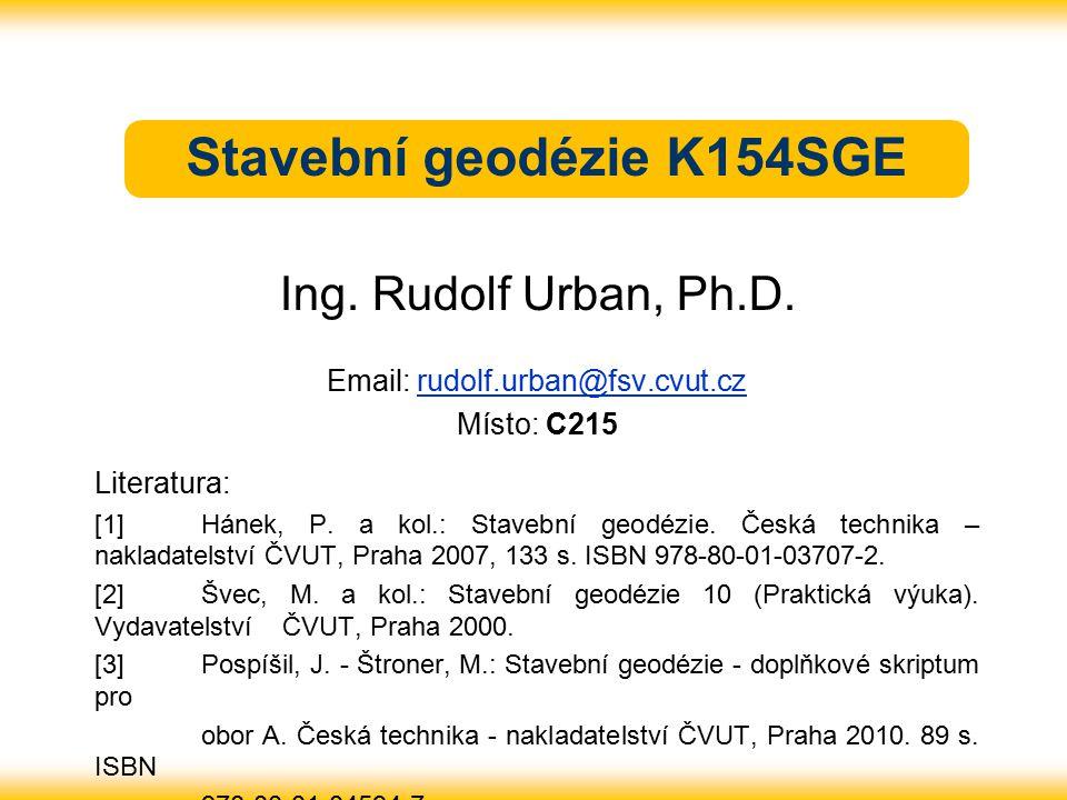 Stavební geodézie K154SGE Ing. Rudolf Urban, Ph.D. Email: rudolf.urban@fsv.cvut.czrudolf.urban@fsv.cvut.cz Místo: C215 Literatura: [1] Hánek, P. a kol