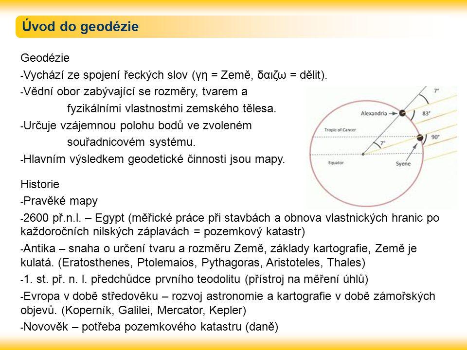 Úvod do geodézie Geodézie - Vychází ze spojení řeckých slov (γη = Země, δαιζω = dělit). - Vědní obor zabývající se rozměry, tvarem a fyzikálními vlast