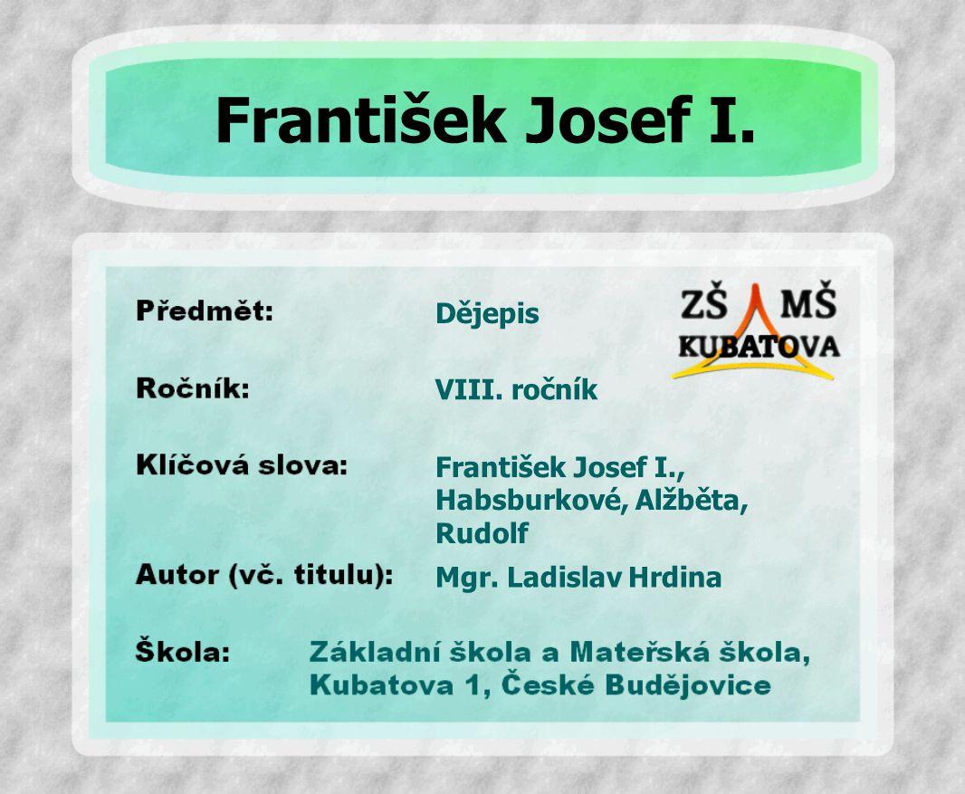 Dějepis František Josef I., Habsburkové, Alžběta, Rudolf VIII. ročník Mgr. Ladislav Hrdina František Josef I.