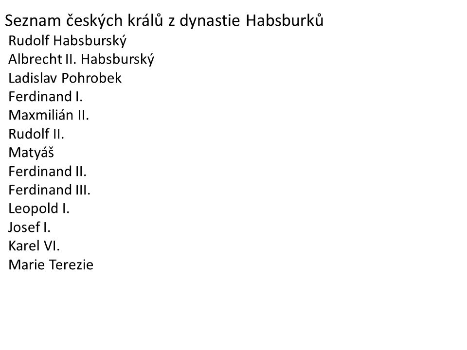 Seznam českých králů z dynastie Habsburků Rudolf Habsburský Albrecht II. Habsburský Ladislav Pohrobek Ferdinand I. Maxmilián II. Rudolf II. Matyáš Fer