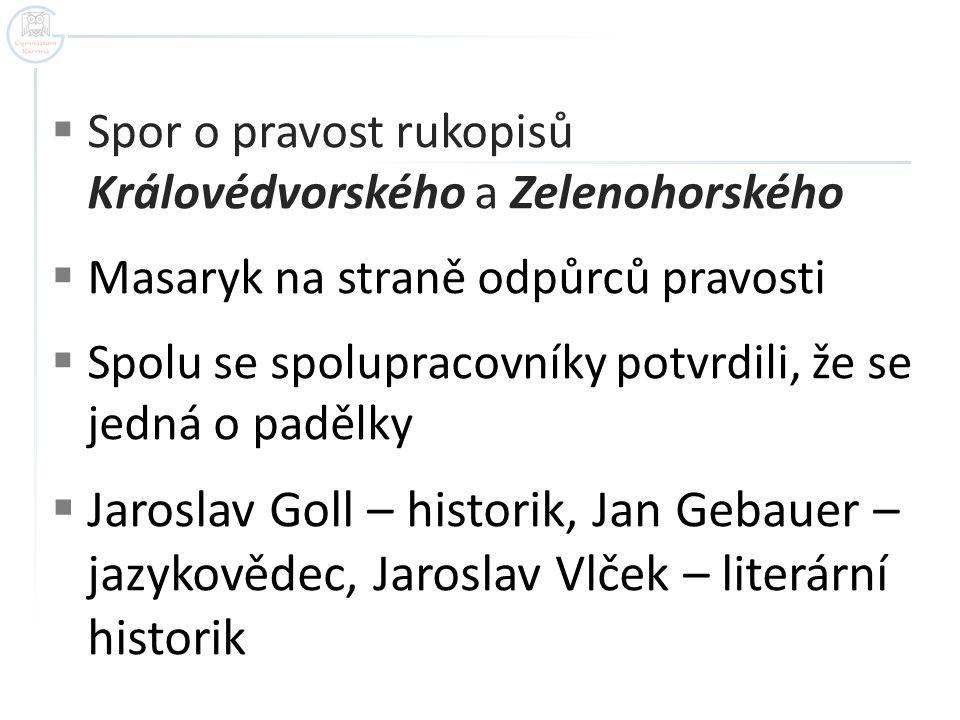  Spor o pravost rukopisů Královédvorského a Zelenohorského  Masaryk na straně odpůrců pravosti  Spolu se spolupracovníky potvrdili, že se jedná o p
