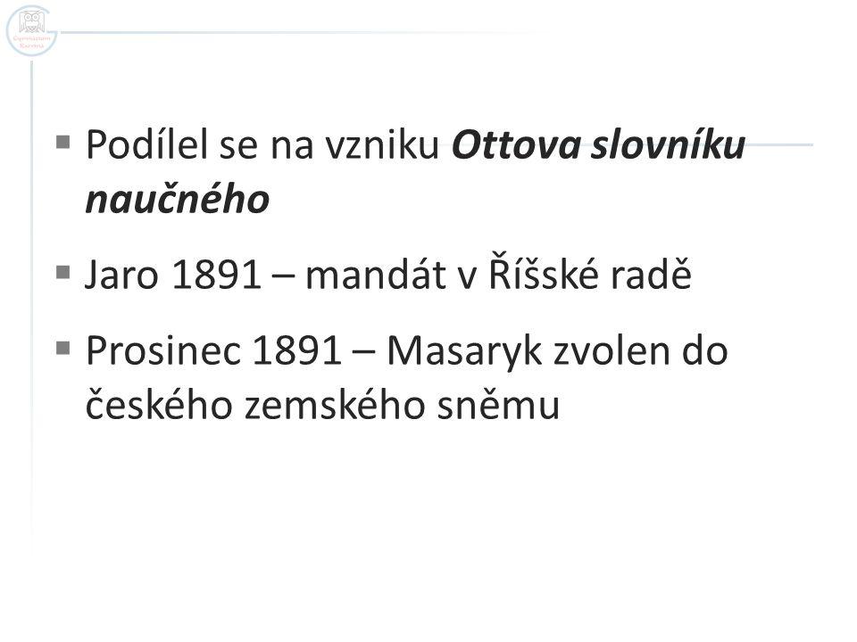  Podílel se na vzniku Ottova slovníku naučného  Jaro 1891 – mandát v Říšské radě  Prosinec 1891 – Masaryk zvolen do českého zemského sněmu