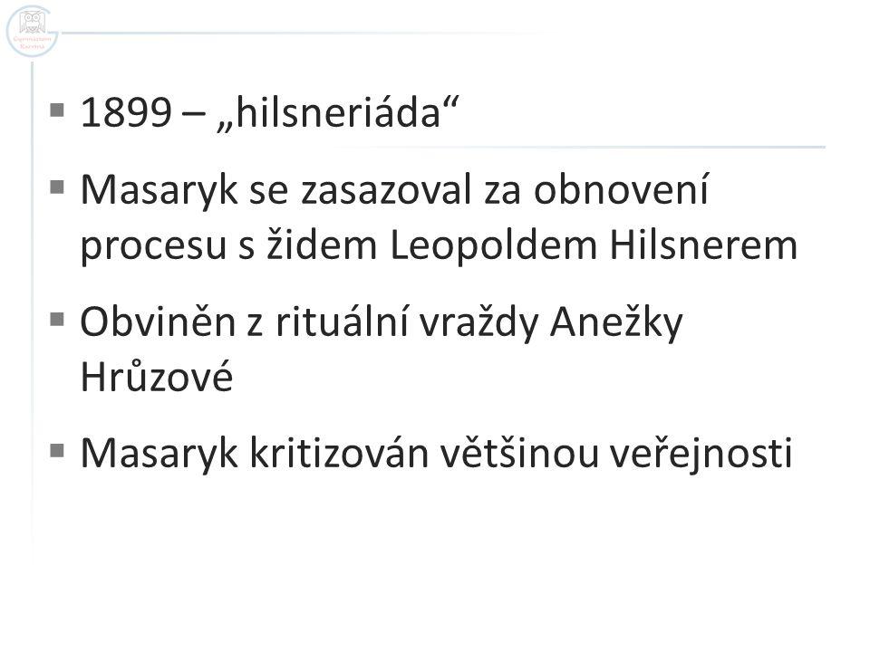 """ 1899 – """"hilsneriáda""""  Masaryk se zasazoval za obnovení procesu s židem Leopoldem Hilsnerem  Obviněn z rituální vraždy Anežky Hrůzové  Masaryk kri"""
