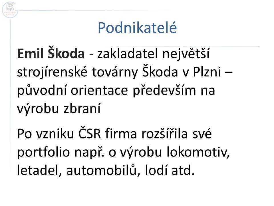Podnikatelé Emil Škoda - zakladatel největší strojírenské továrny Škoda v Plzni – původní orientace především na výrobu zbraní Po vzniku ČSR firma roz
