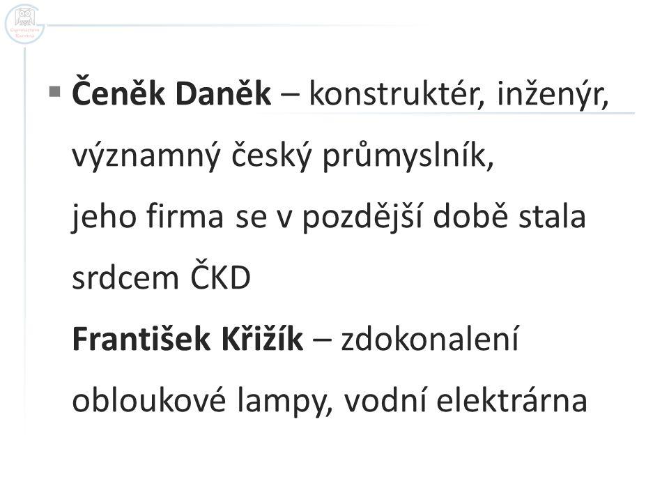  Čeněk Daněk – konstruktér, inženýr, významný český průmyslník, jeho firma se v pozdější době stala srdcem ČKD František Křižík – zdokonalení oblouko