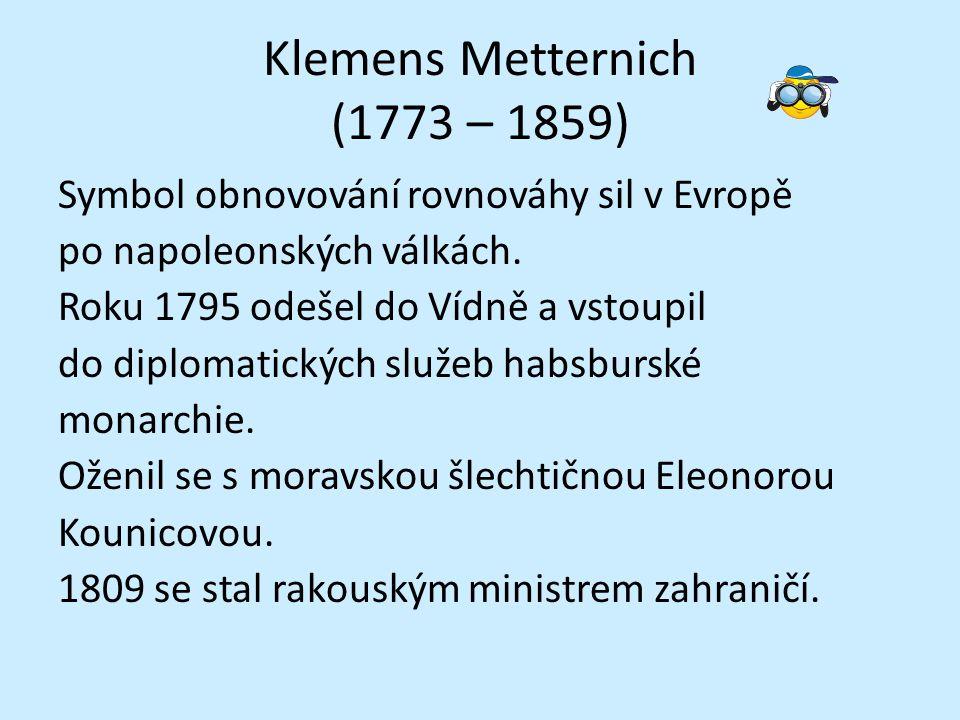 Klemens Metternich (1773 – 1859) Symbol obnovování rovnováhy sil v Evropě po napoleonských válkách. Roku 1795 odešel do Vídně a vstoupil do diplomatic