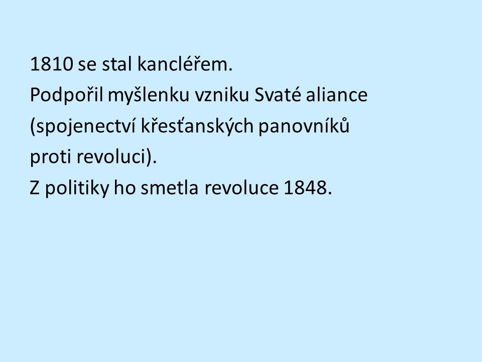 1810 se stal kancléřem. Podpořil myšlenku vzniku Svaté aliance (spojenectví křesťanských panovníků proti revoluci). Z politiky ho smetla revoluce 1848