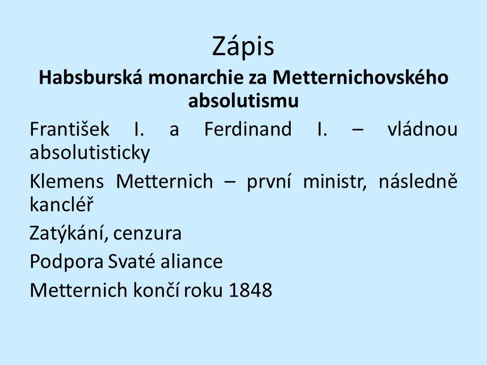 Zápis Habsburská monarchie za Metternichovského absolutismu František I. a Ferdinand I. – vládnou absolutisticky Klemens Metternich – první ministr, n
