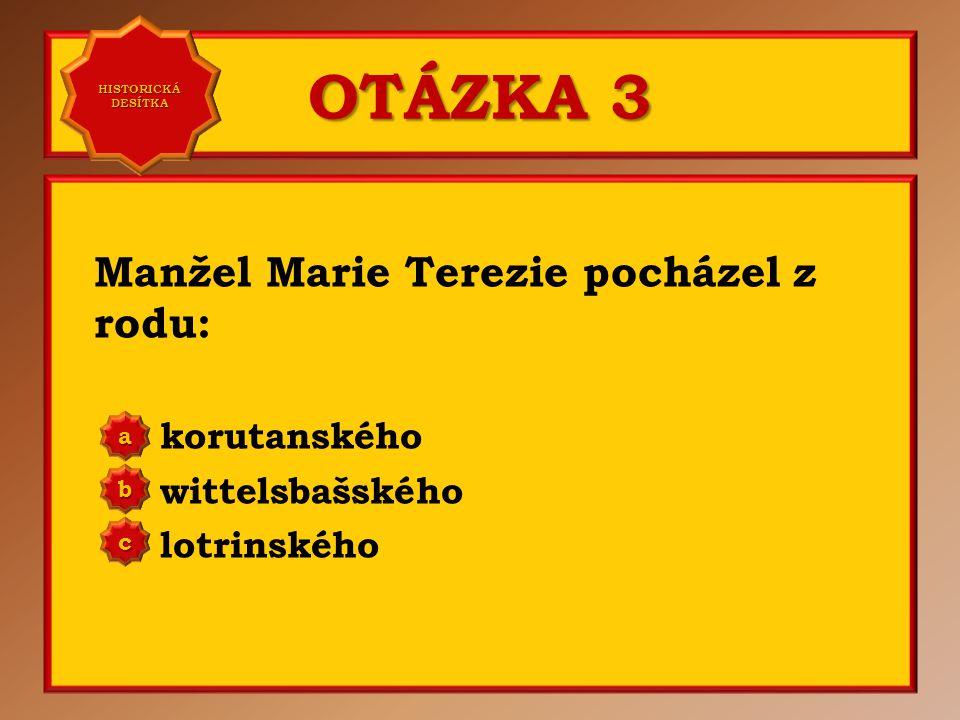 OTÁZKA 3 Manžel Marie Terezie pocházel z rodu: korutanského wittelsbašského lotrinského aaaa HISTORICKÁ DESÍTKA HISTORICKÁ DESÍTKA bbbb cccc