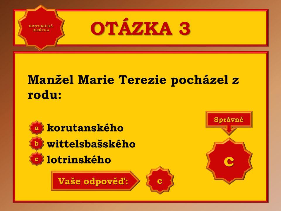 OTÁZKA 3 Manžel Marie Terezie pocházel z rodu: korutanského wittelsbašského lotrinského a b c Správně c Vaše odpověď: c HISTORICKÁ DESÍTKA HISTORICKÁ DESÍTKA