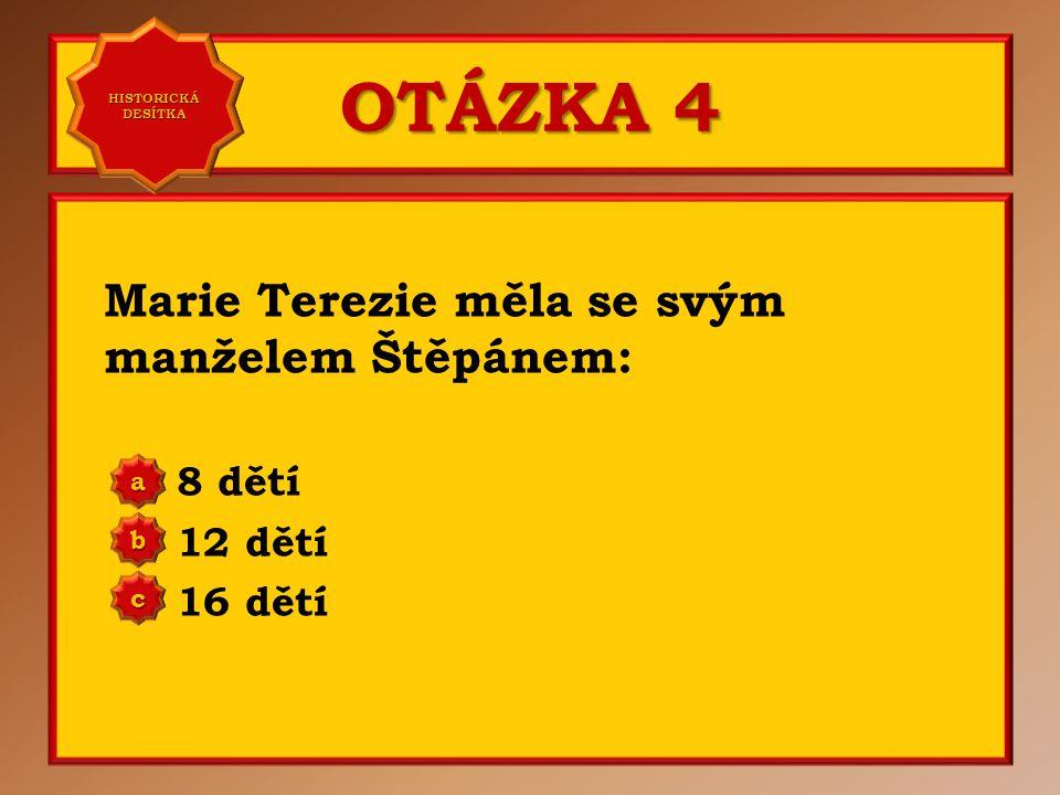 OTÁZKA 4 Marie Terezie měla se svým manželem Štěpánem: 8 dětí 12 dětí 16 dětí aaaa HISTORICKÁ DESÍTKA HISTORICKÁ DESÍTKA bbbb cccc