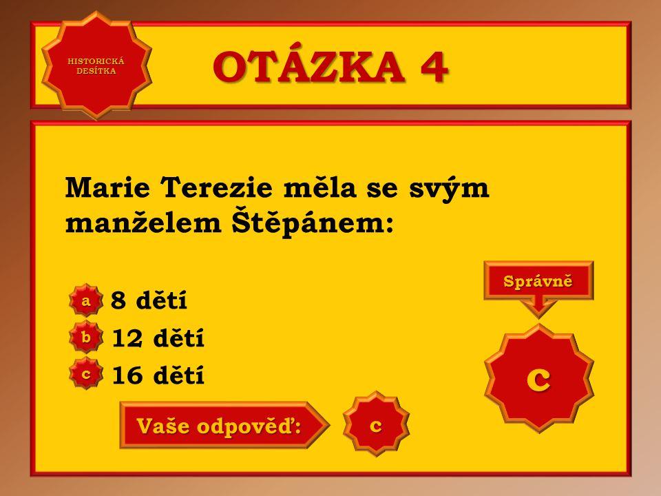 OTÁZKA 4 Marie Terezie měla se svým manželem Štěpánem: 8 dětí 12 dětí 16 dětí a b c Správně c Vaše odpověď: c HISTORICKÁ DESÍTKA HISTORICKÁ DESÍTKA