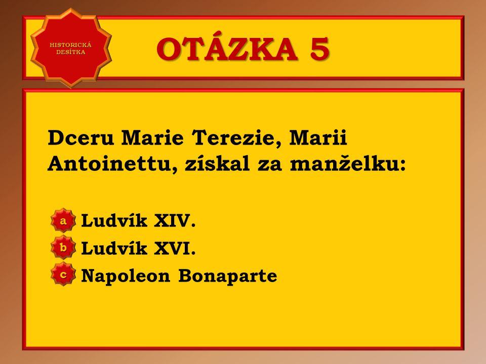 OTÁZKA 5 Dceru Marie Terezie, Marii Antoinettu, získal za manželku: Ludvík XIV.