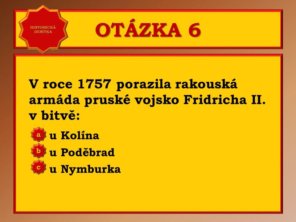 OTÁZKA 6 V roce 1757 porazila rakouská armáda pruské vojsko Fridricha II.