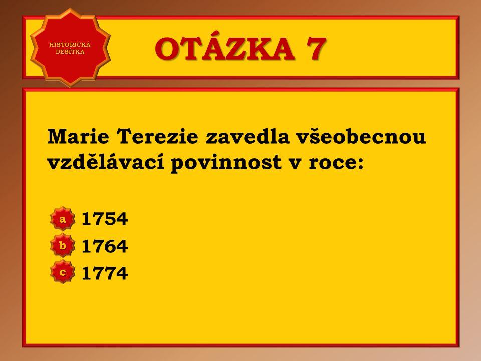 OTÁZKA 7 Marie Terezie zavedla všeobecnou vzdělávací povinnost v roce: 1754 1764 1774 aaaa HISTORICKÁ DESÍTKA HISTORICKÁ DESÍTKA bbbb cccc