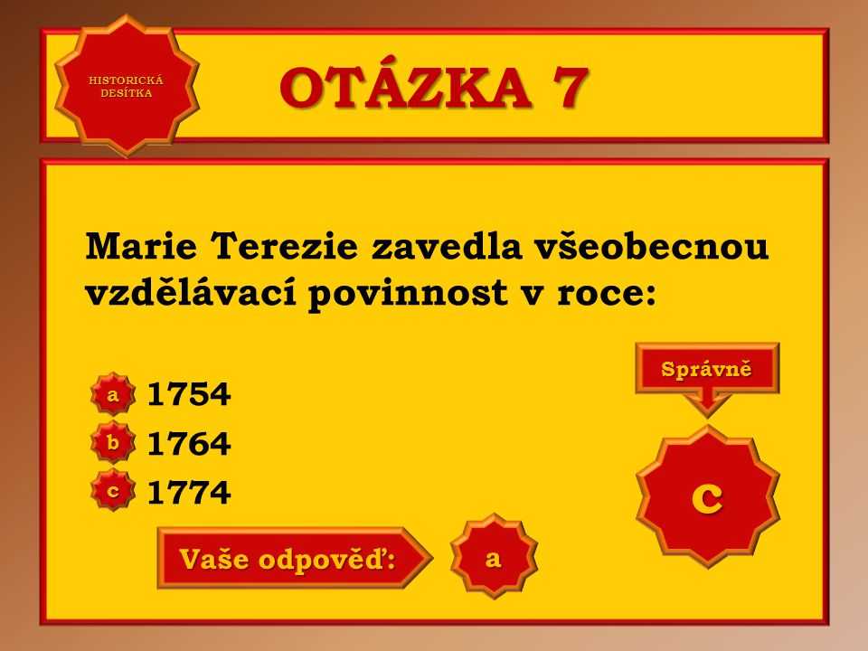 OTÁZKA 7 Marie Terezie zavedla všeobecnou vzdělávací povinnost v roce: 1754 1764 1774 a b c Správně c Vaše odpověď: a HISTORICKÁ DESÍTKA HISTORICKÁ DESÍTKA