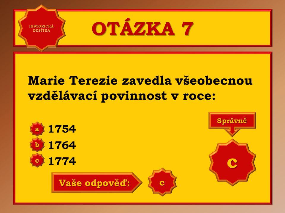OTÁZKA 7 Marie Terezie zavedla všeobecnou vzdělávací povinnost v roce: 1754 1764 1774 a b c Správně c Vaše odpověď: c HISTORICKÁ DESÍTKA HISTORICKÁ DESÍTKA