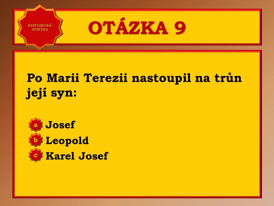 OTÁZKA 9 Po Marii Terezii nastoupil na trůn její syn: Josef Leopold Karel Josef aaaa HISTORICKÁ DESÍTKA HISTORICKÁ DESÍTKA bbbb cccc