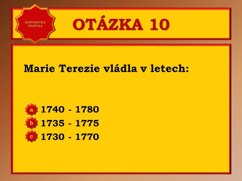 OTÁZKA 10 Marie Terezie vládla v letech: 1740 - 1780 1735 - 1775 1730 - 1770 aaaa HISTORICKÁ DESÍTKA HISTORICKÁ DESÍTKA bbbb cccc