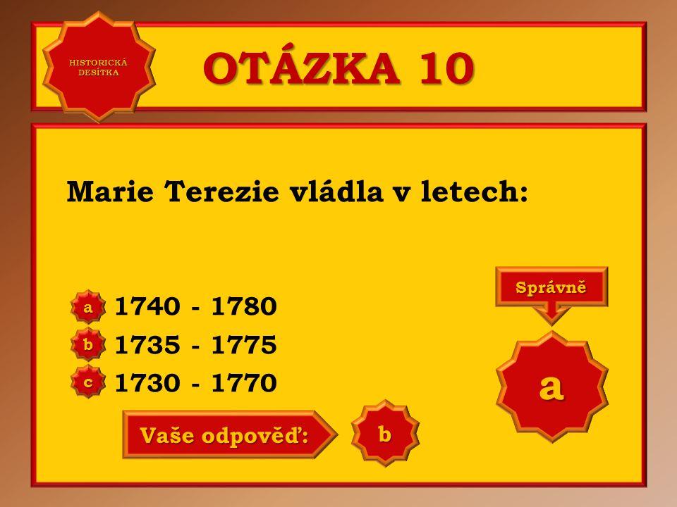 OTÁZKA 10 Marie Terezie vládla v letech: 1740 - 1780 1735 - 1775 1730 - 1770 a b c Správně a Vaše odpověď: b HISTORICKÁ DESÍTKA HISTORICKÁ DESÍTKA