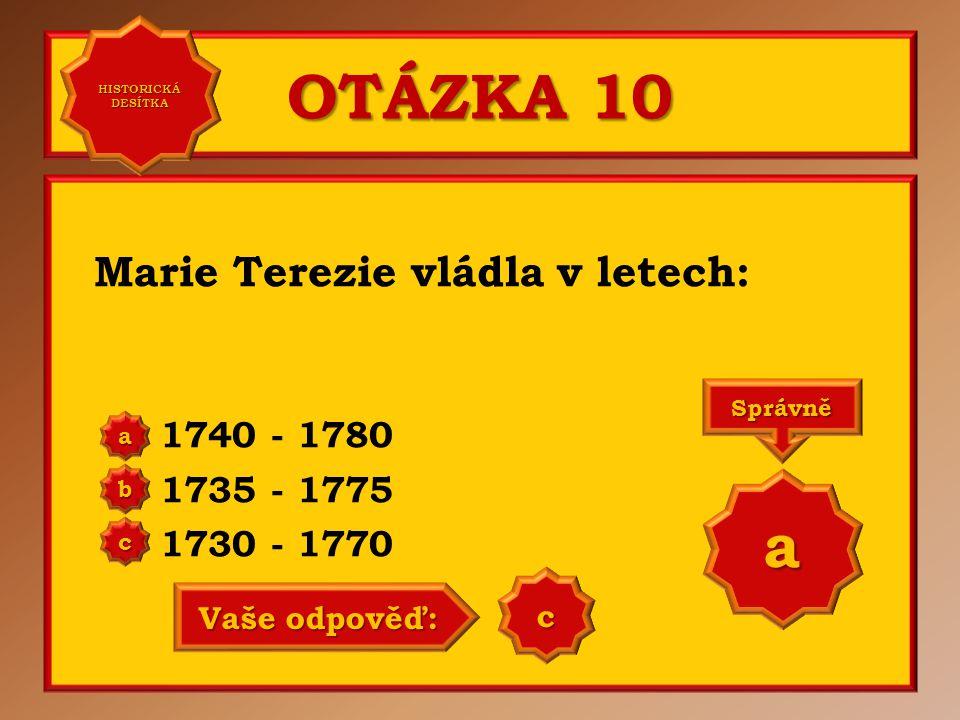 OTÁZKA 10 Marie Terezie vládla v letech: 1740 - 1780 1735 - 1775 1730 - 1770 a b c Správně a Vaše odpověď: c HISTORICKÁ DESÍTKA HISTORICKÁ DESÍTKA