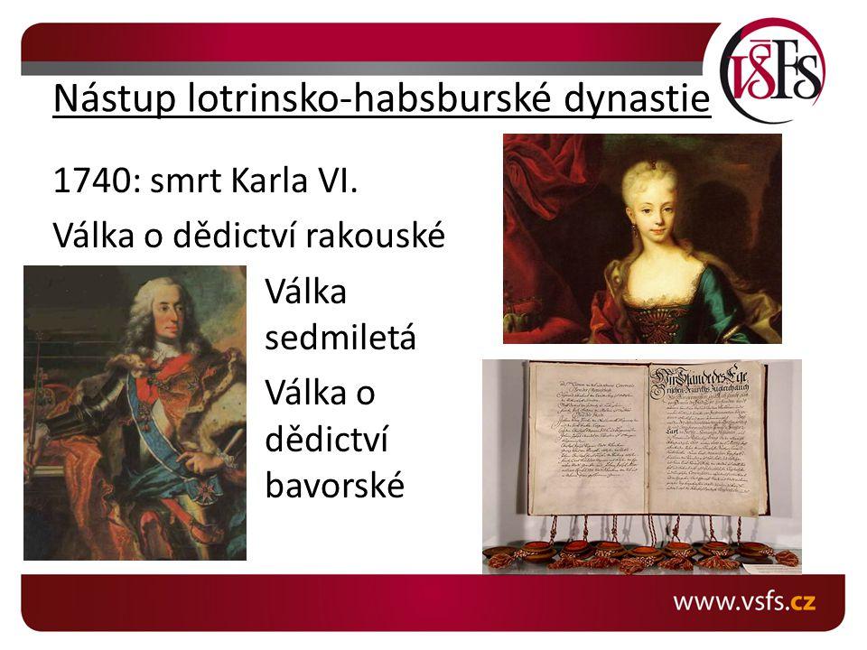 Nástup lotrinsko-habsburské dynastie 1740: smrt Karla VI. Válka o dědictví rakouské Válka sedmiletá Válka o dědictví bavorské