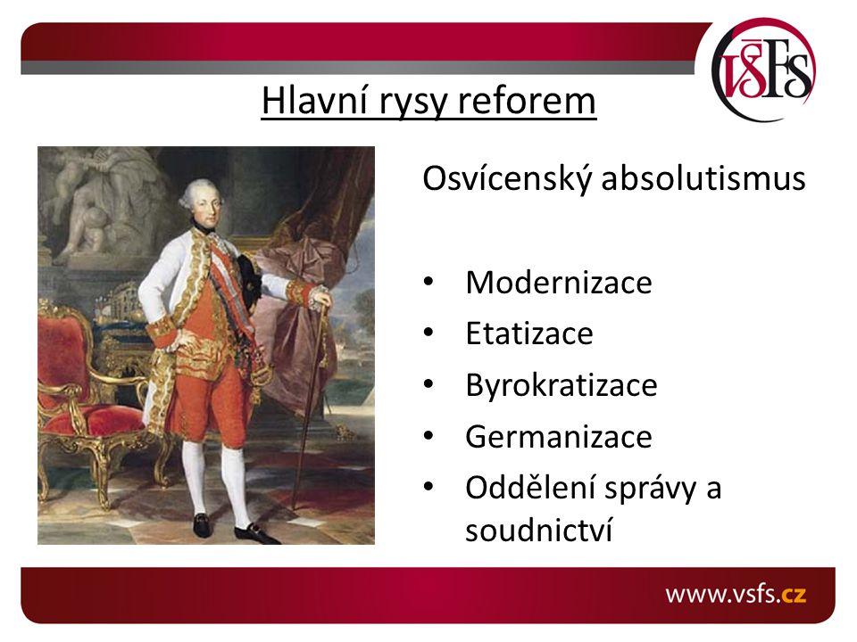 Hlavní rysy reforem Osvícenský absolutismus Modernizace Etatizace Byrokratizace Germanizace Oddělení správy a soudnictví