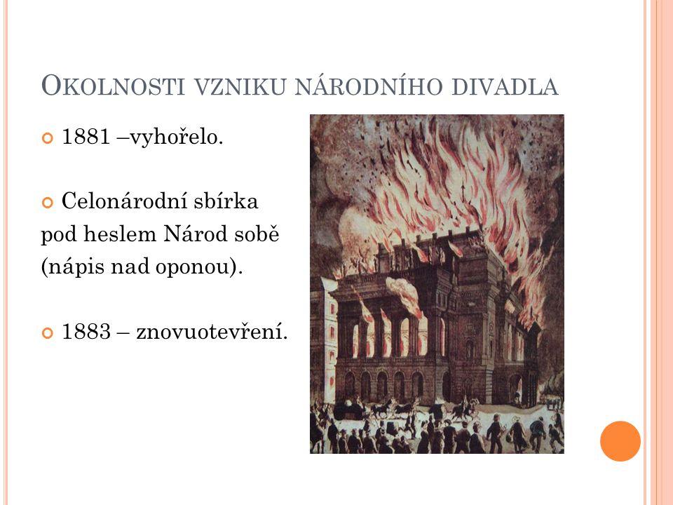 O KOLNOSTI VZNIKU NÁRODNÍHO DIVADLA 1881 –vyhořelo. Celonárodní sbírka pod heslem Národ sobě (nápis nad oponou). 1883 – znovuotevření.