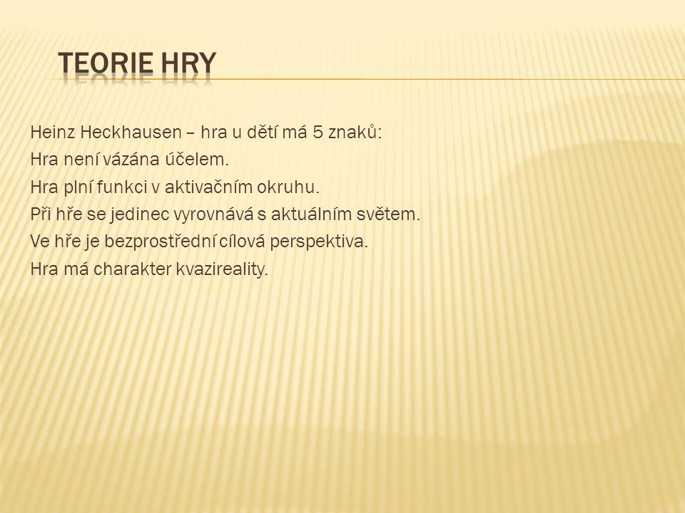 Heinz Heckhausen – hra u dětí má 5 znaků: Hra není vázána účelem. Hra plní funkci v aktivačním okruhu. Při hře se jedinec vyrovnává s aktuálním světem