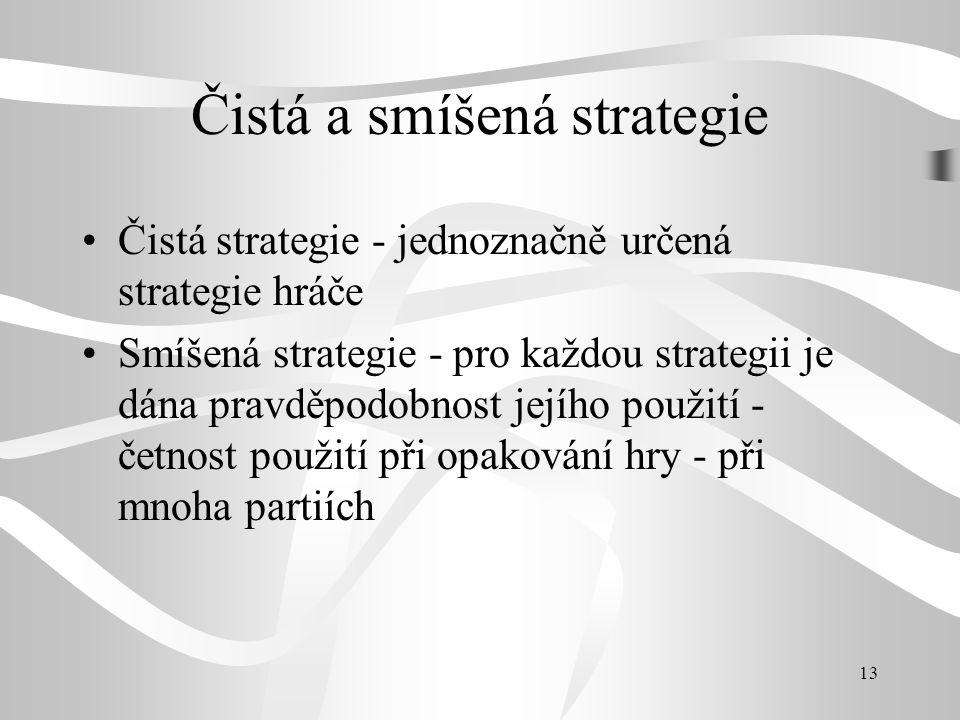 13 Čistá a smíšená strategie Čistá strategie - jednoznačně určená strategie hráče Smíšená strategie - pro každou strategii je dána pravděpodobnost jej