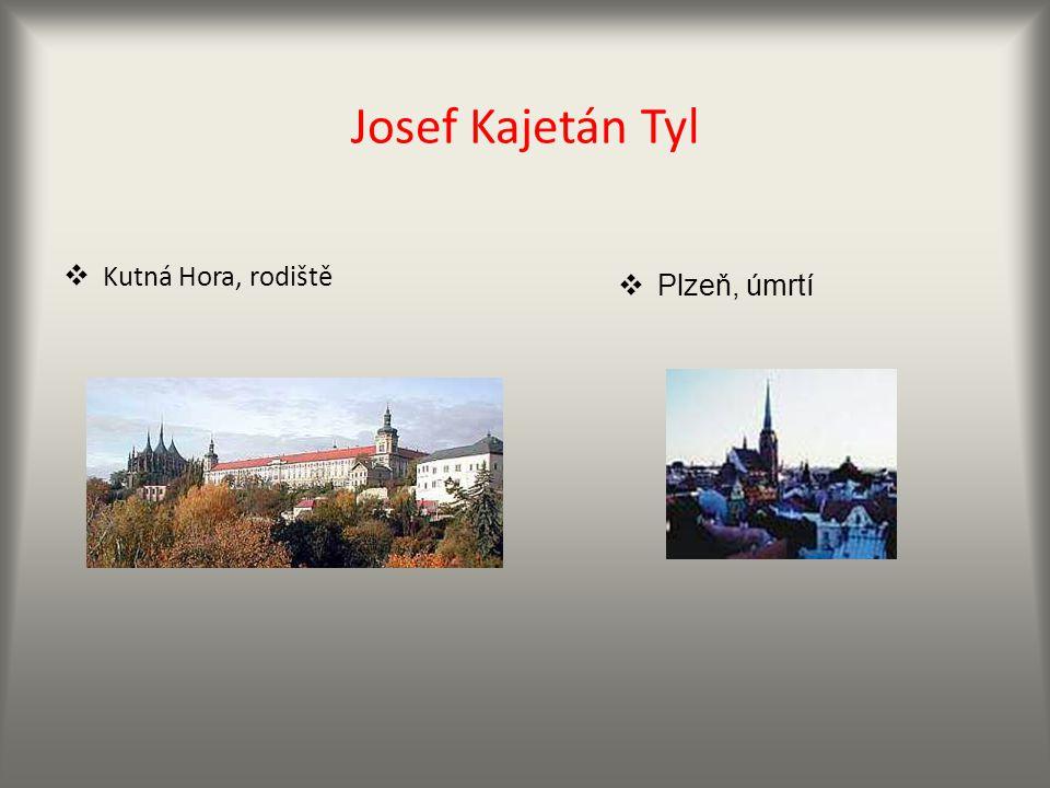 Josef Kajetán Tyl  Kutná Hora, rodiště  Plzeň, úmrtí