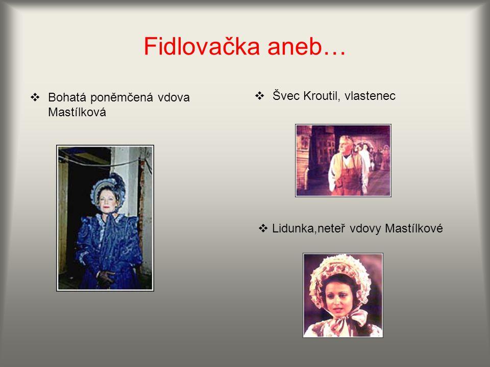 Fidlovačka aneb…  Bohatá poněmčená vdova Mastílková  Švec Kroutil, vlastenec  Lidunka,neteř vdovy Mastílkové