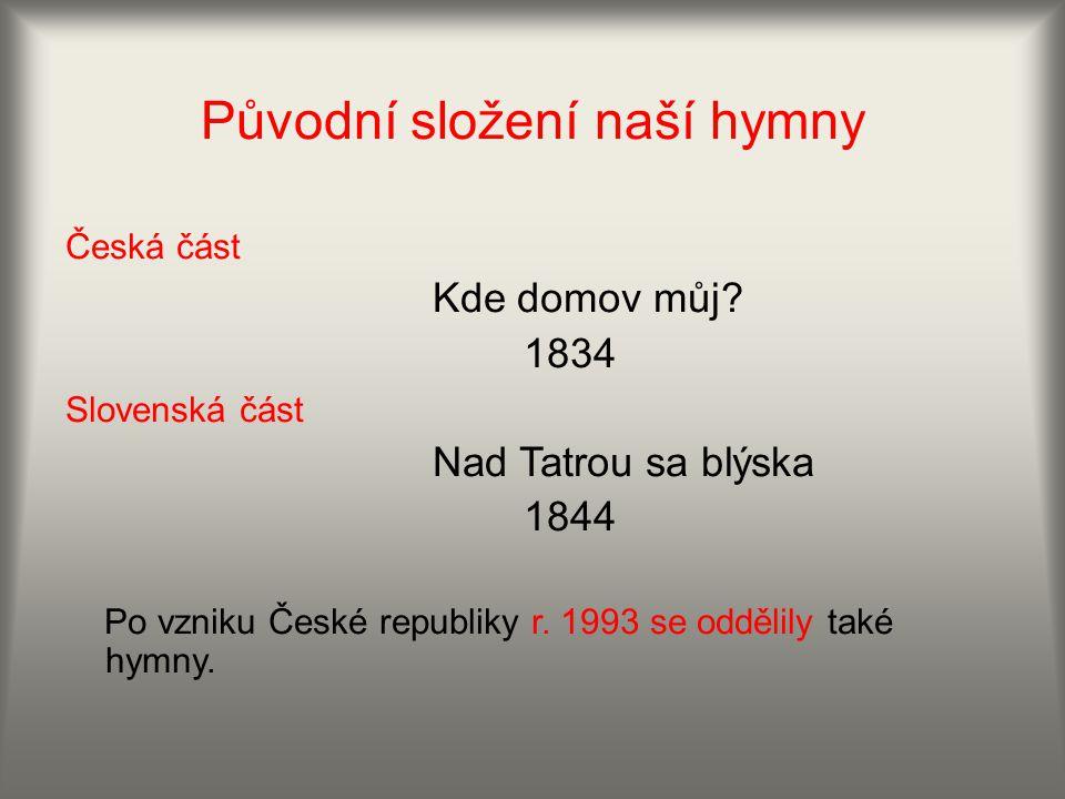 Původní složení naší hymny Česká část Kde domov můj? 1834 Slovenská část Nad Tatrou sa blýska 1844 Po vzniku České republiky r. 1993 se oddělily také