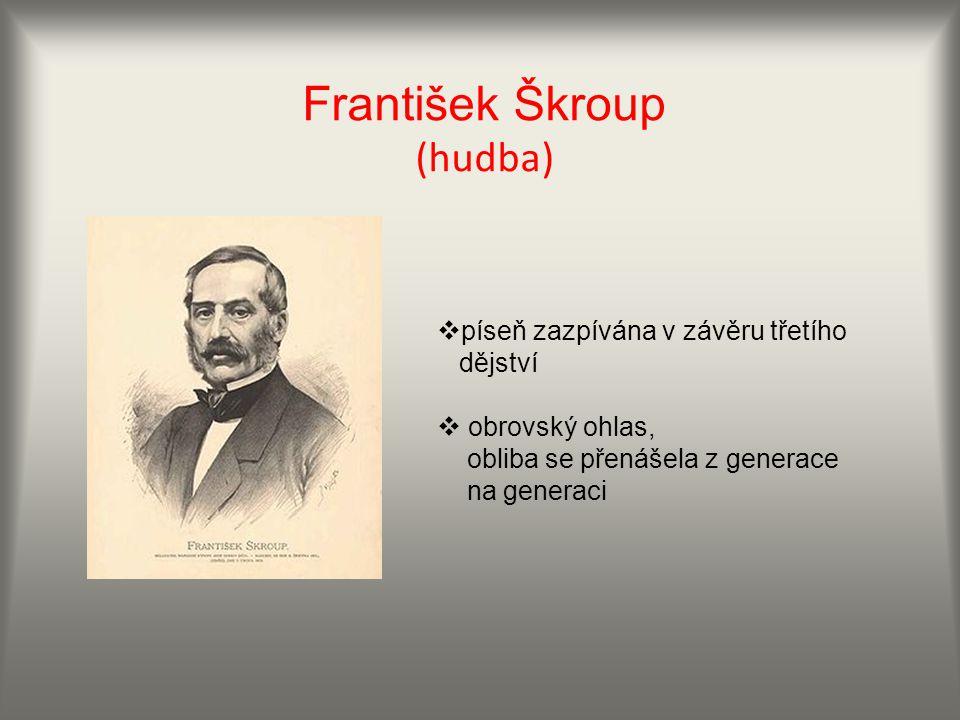 František Škroup (hudba)  píseň zazpívána v závěru třetího dějství  obrovský ohlas, obliba se přenášela z generace na generaci