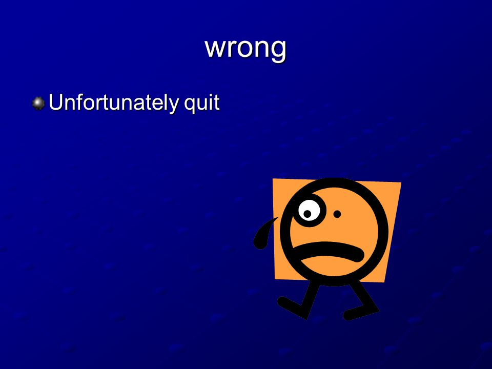 wrong Unfortunately quit
