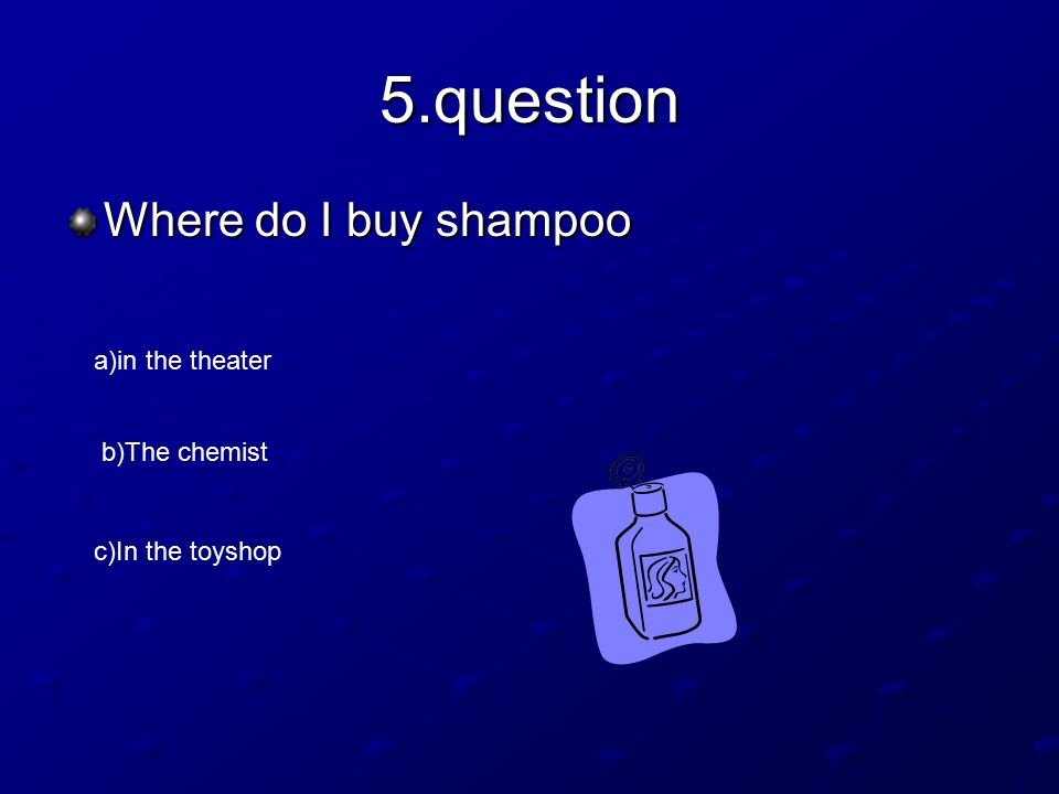 5.question Where do I buy shampoo a)in the theater b)The chemist c)In the toyshop