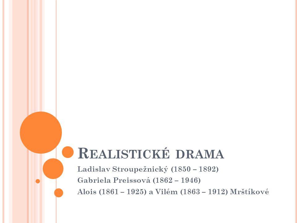 R EALISTICKÉ DRAMA Ladislav Stroupežnický (1850 – 1892) Gabriela Preissová (1862 – 1946) Alois (1861 – 1925) a Vilém (1863 – 1912) Mrštíkové