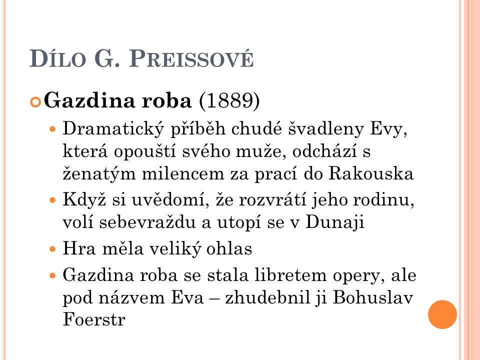 D ÍLO G. P REISSOVÉ Gazdina roba (1889) Dramatický příběh chudé švadleny Evy, která opouští svého muže, odchází s ženatým milencem za prací do Rakousk