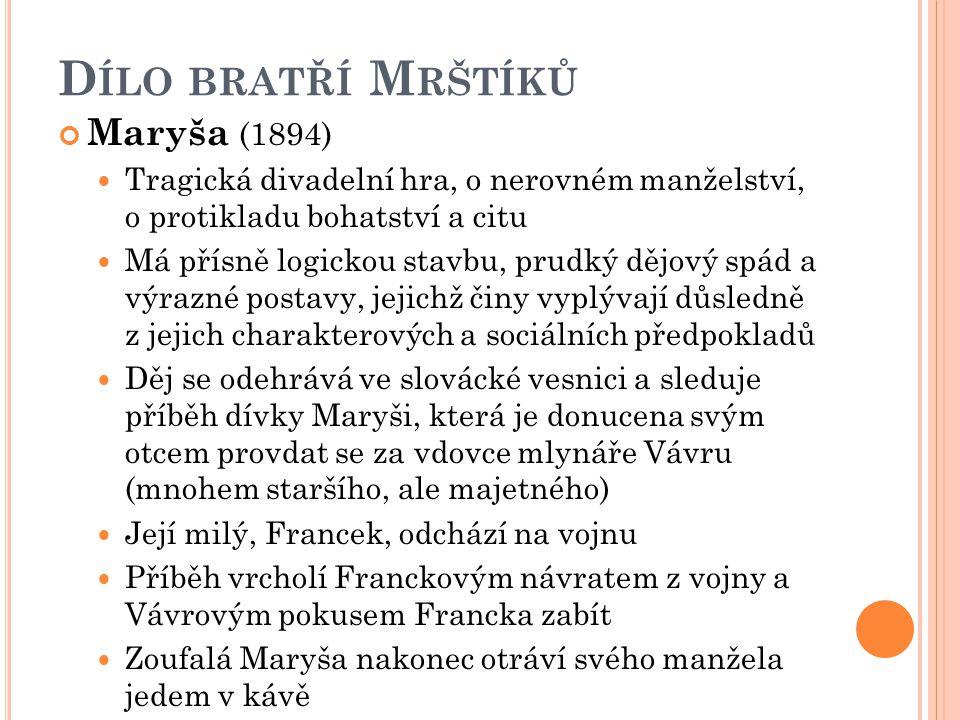 D ÍLO BRATŘÍ M RŠTÍKŮ Maryša (1894) Tragická divadelní hra, o nerovném manželství, o protikladu bohatství a citu Má přísně logickou stavbu, prudký děj