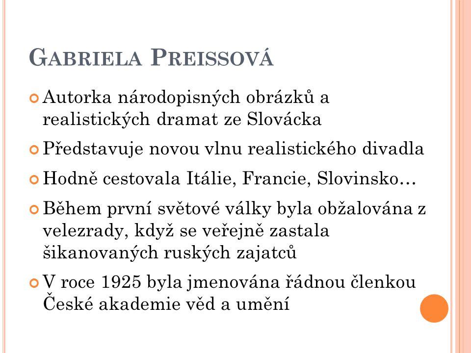 G ABRIELA P REISSOVÁ Autorka národopisných obrázků a realistických dramat ze Slovácka Představuje novou vlnu realistického divadla Hodně cestovala Itá