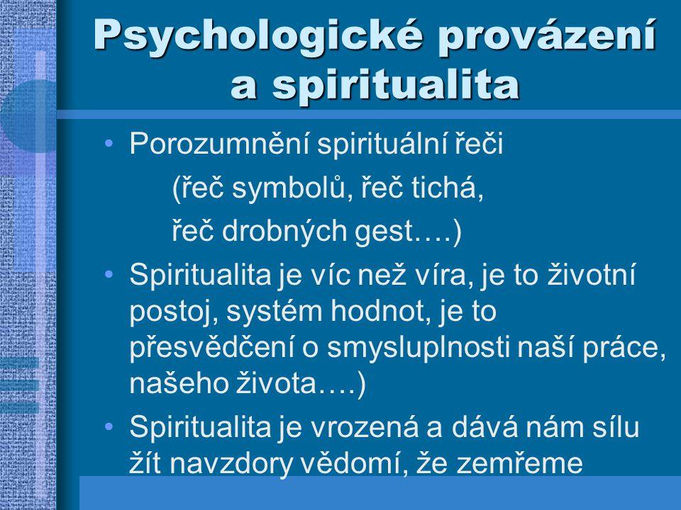 Psychologické provázení a spiritualita Porozumnění spirituální řeči (řeč symbolů, řeč tichá, řeč drobných gest….) Spiritualita je víc než víra, je to životní postoj, systém hodnot, je to přesvědčení o smysluplnosti naší práce, našeho života….) Spiritualita je vrozená a dává nám sílu žít navzdory vědomí, že zemřeme
