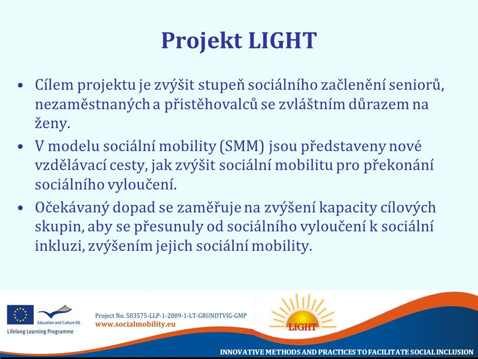 INNOVATIVE METHODS AND PRACTICES TO FACILITATE SOCIAL INCLUSION Projekt LIGHT Cílem projektu je zvýšit stupeň sociálního začlenění seniorů, nezaměstnaných a přistěhovalců se zvláštním důrazem na ženy.