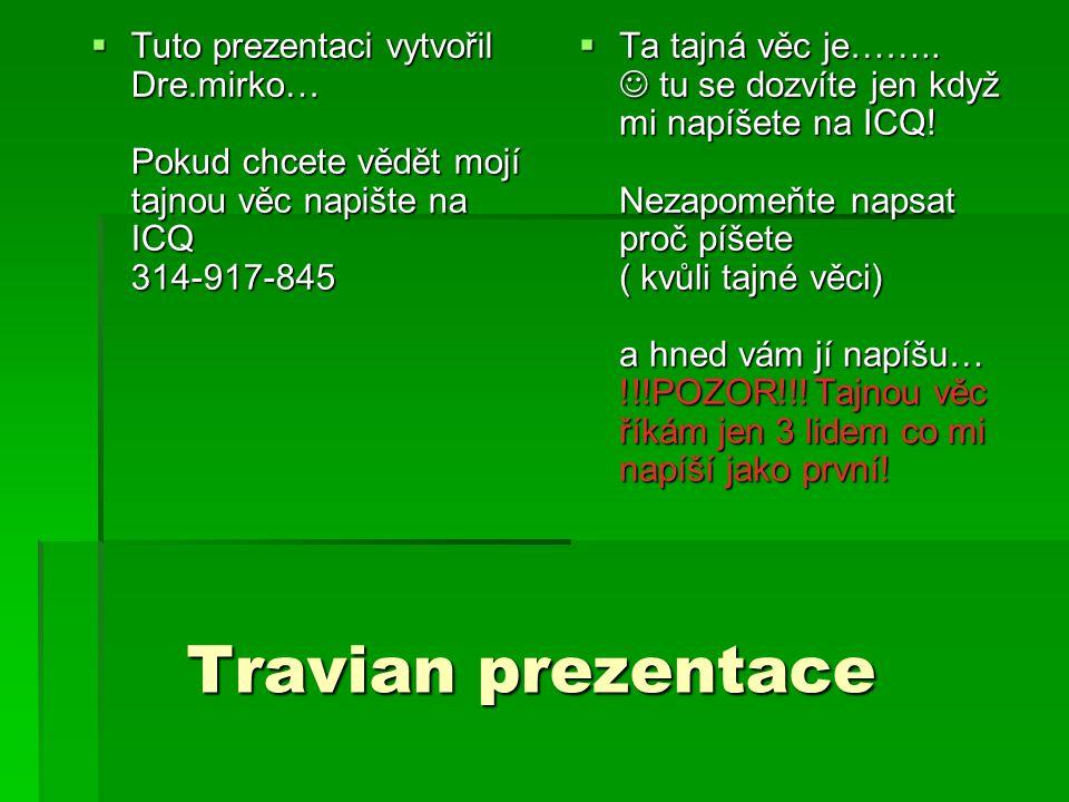 Travian prezentace Travian prezentace  Tuto prezentaci vytvořil Dre.mirko… Pokud chcete vědět mojí tajnou věc napište na ICQ 314-917-845  Tuto prezentaci vytvořil Dre.mirko… Pokud chcete vědět mojí tajnou věc napište na ICQ 314-917-845  Ta tajná věc je……..