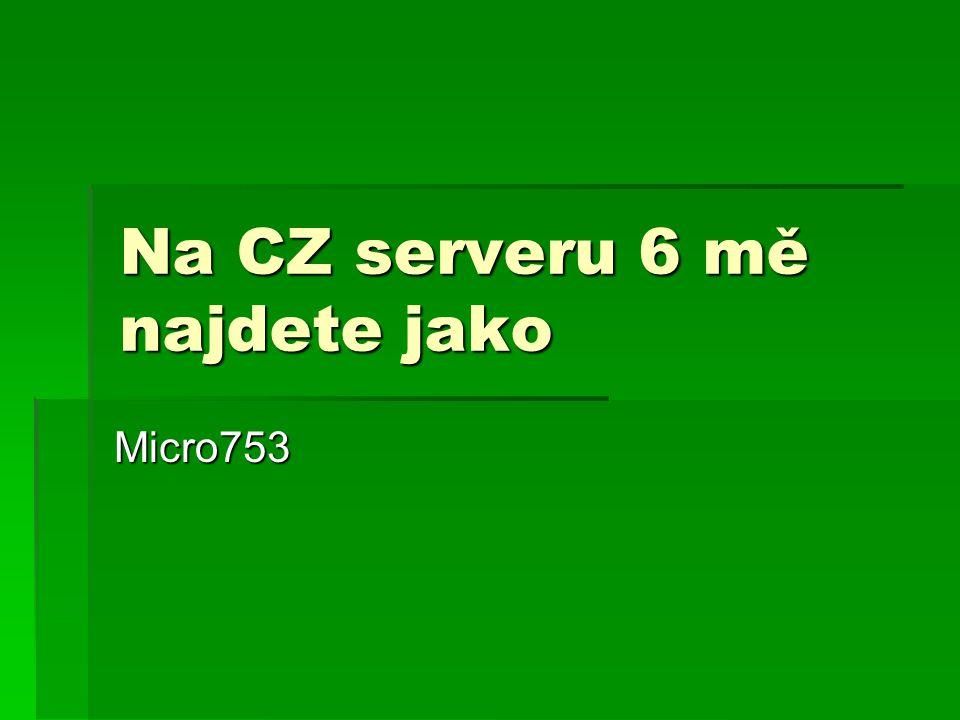 Na CZ serveru 6 mě najdete jako Micro753