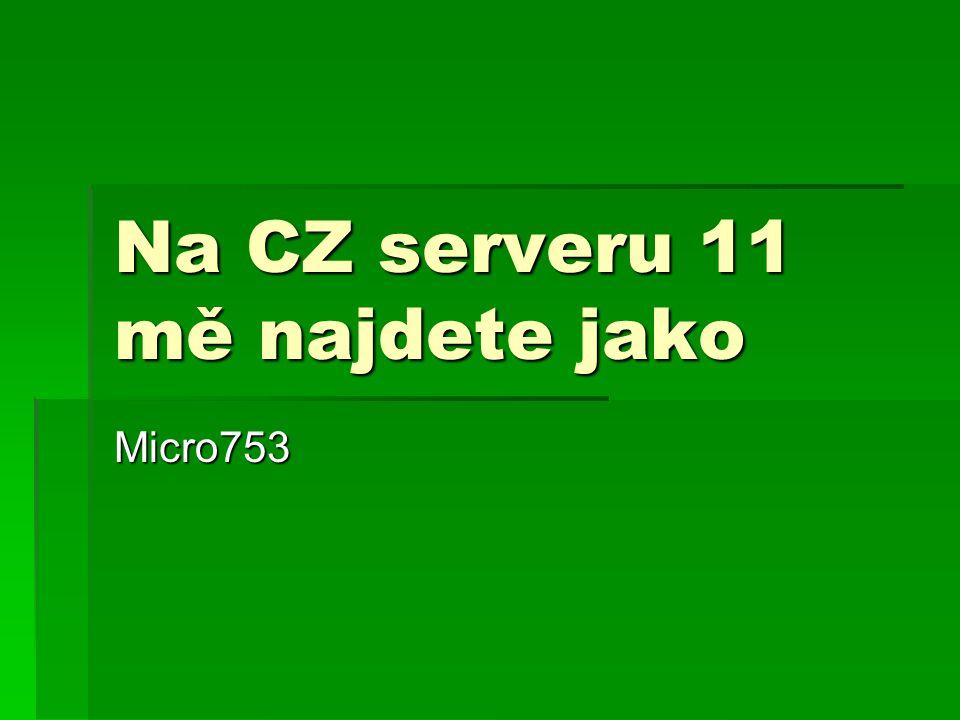 Na CZ serveru 11 mě najdete jako Micro753